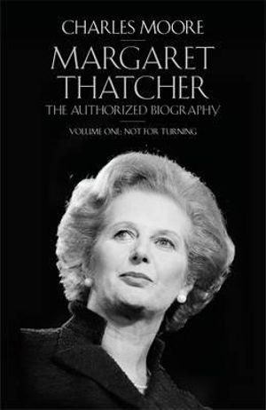 The Margaret Thatcher : The Authorized Biography : Volume One : Not for Turning - Charles Moore
