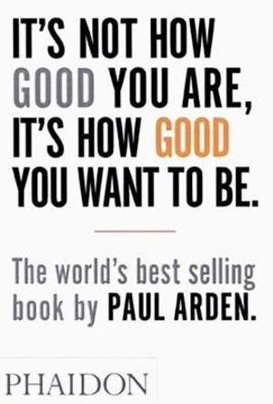 It's Not How Good You Are, It's How Good You Want To Be :  The World's Best Selling Book - Paul Arden