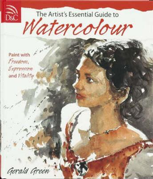 The Artist's Essential Guide to Watercolour : Paint with Freedom, Expression and Vitality - Gerald Green