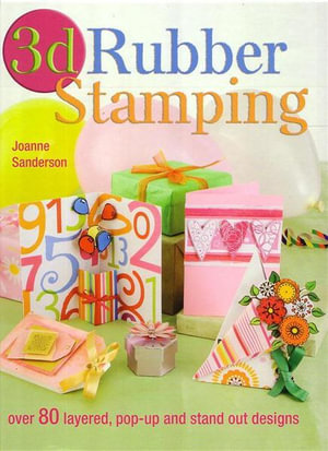 3D Rubber Stamping : Over 80 Layered, Pop-up and Stand Out Designs - Joanne Sanderson