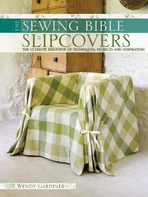 The Sewing Bible :  Slip Covers : The Ultimate Resource of Techniques, Projects and Inspiration - Wendy Gardiner