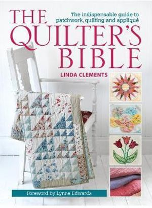 The Quilter's Bible : The Indispensable Guide to Patchwork, Quilting and Applique - Linda Clements