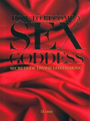 How to Become a Sex Goddess : Secrets of Divine Lovemaking - E.M. Lovejoy