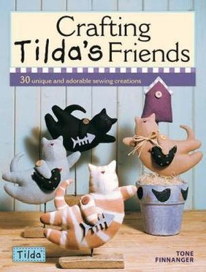 Crafting Tilda's Friends : 30 Unique Projects Featuring Adorable Creations From Tilda :  30 Unique Projects Featuring Adorable Creations From Tilda - Tone Finnanger