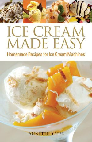 Ice Cream Made Easy : Homemade Recipes for Ice Cream Machines - Annette Yates