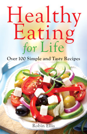 Healthy Eating for Life : Over 100 Simple and Tasty Recipes - Robin Ellis