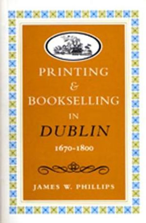 Printing and Bookselling in Dublin, 1670-1800 : A Bibliographical Enquiry - James W. Phillips