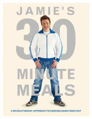 Jamie's 30 Minute Meals : A Revolutionary Approach to Cooking Good Food Fast - Jamie Oliver