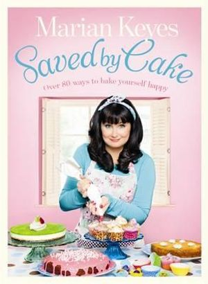 Saved by Cake : Over 80 ways to bake yourself happy - Marian Keyes