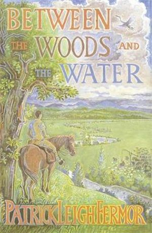 Between the Woods and the Water : on Foot to Constantinople from the Hook of Holland - The Middle Danube to the Iron Gates - Patrick Leigh Fermor