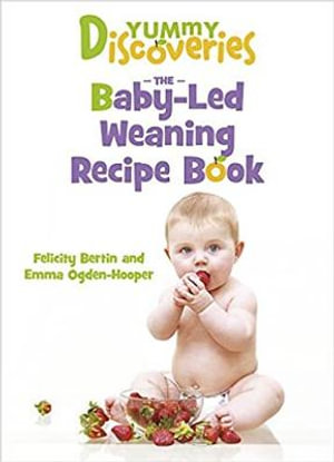 Yummy Discoveries : The Baby-Led Weaning Recipe Book - Felicity Bertin
