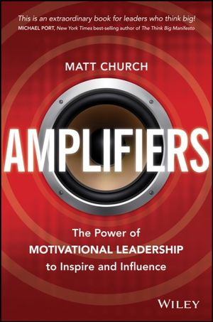 Amplifiers : Using the Power of Motivational Leadership to Inspire and Motivate Others - Matt Church