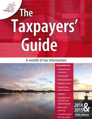 The Taxpayers Guide 2014-2015 : Tips, Traps and Ideas, Saving You Real Tax Dollars - Taxpayers Australia Inc