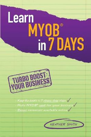 Learn MYOB in 7 Days : Turbo Boost Your Business - Heather Smith