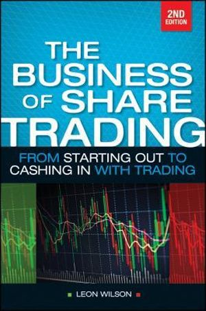 The Business of Share Trading : From Starting Out to Cashing in with Trading - Leon Wilson