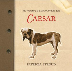 Caesar : The True Story of a Canine ANZAC Hero - Patricia Stroud