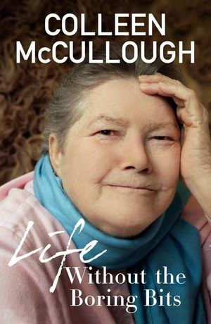 Life Without the Boring Bits - Colleen McCullough