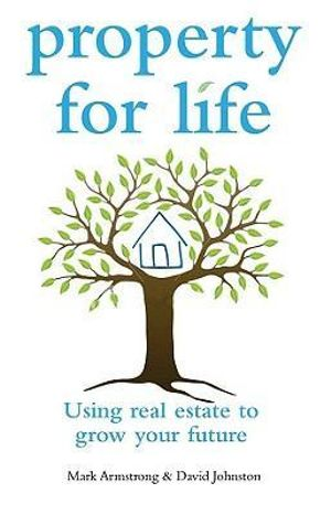 Property for Life : Using Real Estate to Grow Your Future - Mark Armstrong