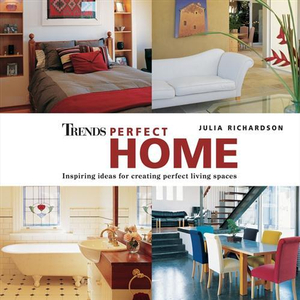 Trends Perfect Home : Inspiring Ideas For Creating Perfect Living Spaces - Julia Richardson