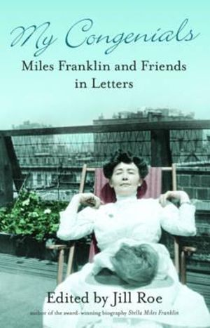 My Congenials : Miles Franklin and Friends in Letters - Jill Roe