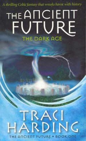 Ancient Future : The Dark Age : Ancient Future Trilogy Book One - Traci Harding