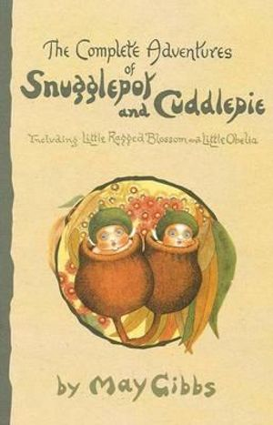 The Complete Adventures of Snugglepot and Cuddlepie : Including Little Ragged Blossom and Little Obelia - May Gibbs