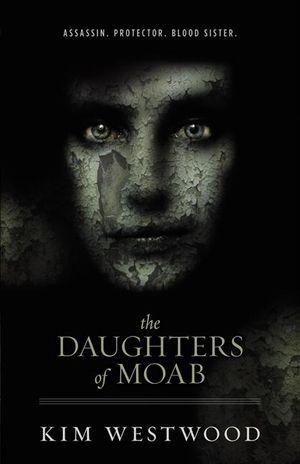 The Daughters of Moab : Assassin. Protector. Blood Sister. - Kim Westwood