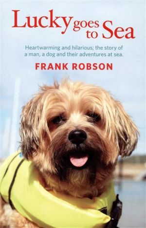 Lucky Goes to Sea : Heartwarming and Hilarious; The Story of A Man and Their Adventures at Sea. - Frank Robson