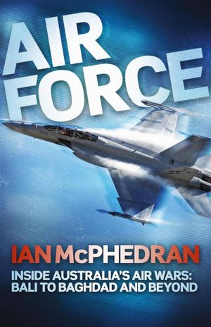Air Force : Inside Australia's Air Wars - Bali to Baghdad and Beyond - Ian McPhedran