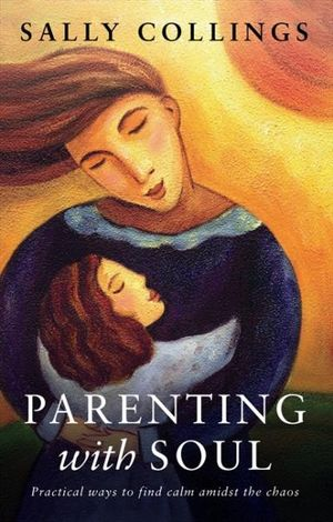 Parenting with Soul : Practical Ways to Find Calm Amidst the Chaos - Sally Collings