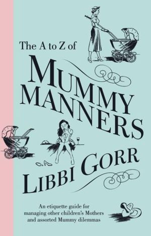 The A to Z of Mummy Manners : An Etiquette Guide for Managing Other Children's Mothers and Assorted Mummy Dilemmas - Libbi Gorr