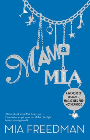 Mama Mia  : A Memoir of Mistakes, Magazines and Motherhood - Mia Freedman