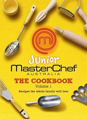Junior Masterchef Australia  : The Cookbook : Volume 1 - Recipes The Whole Family Will Love - MasterChef