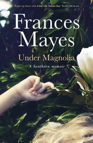 Under Magnolia : A Southern memoir - Frances Mayes