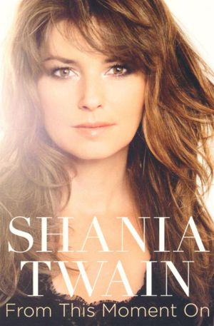 Shania Twain : From this Moment On : Memoir - Shania Twain