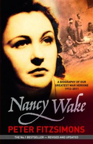Nancy Wake Biography Revised Edition : A Biography of Our Greatest War Heroine 1912-2011 - Peter Fitzsimons