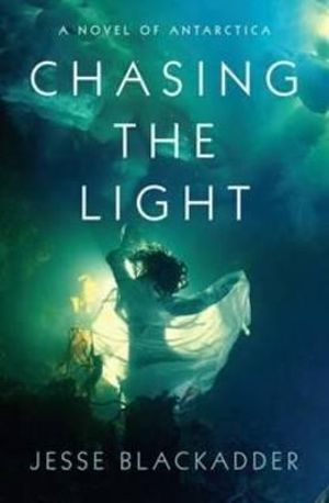 Chasing the Light : A Novel of Antarctica - Jesse Blackadder