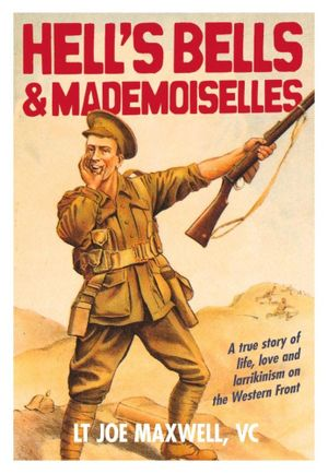 Hell's Bells and Mademoiselles : A True Story of Life, Love and Larrikinism on the Western Front - Joe Maxwell
