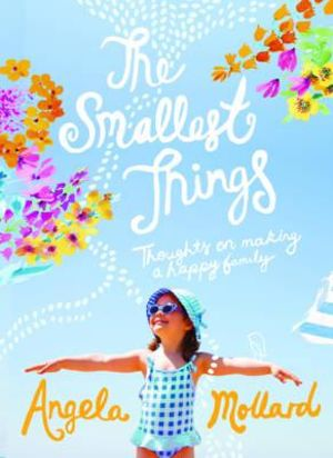 The Smallest Things : Thoughts on Making a Happy Family - Angela Mollard