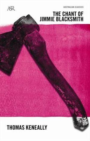 The Chant of Jimmie Blacksmith  : A&R Australian Classics - Thomas Keneally