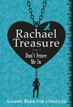 Don't Fence Me in : Grassroots Wisdom from a Country Gal - Rachael Treasure
