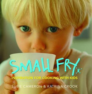 Small Fry : Inspiration for Cooking with Kids - Susie Cameron
