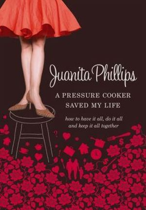 A Pressure Cooker Saved My Life : How To Have It All, Do It All, And Keep It All Together - Juanita Phillips