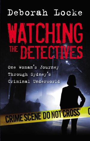 Watching The Detectives : One Woman's Journey Through Sydney's Criminal Underworld - Deborah Locke