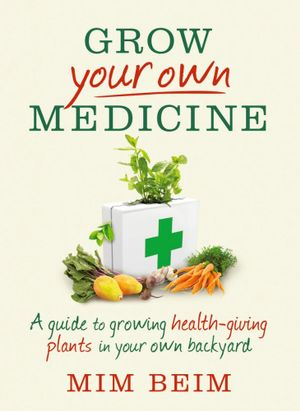 Grow Your Own Medicine  :  A Guide to Growing Health-Giving Plants in Your Own Backyard - Mim Beim