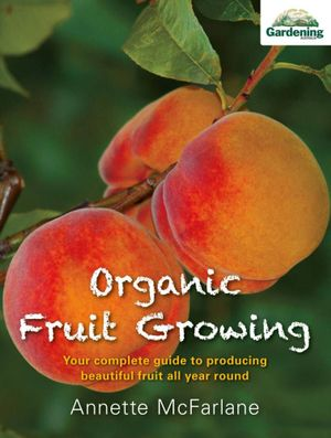 Organic Fruit Growing : Your Complete Guide to Producing Beautiful Fruit All Year Round - Annette McFarlane