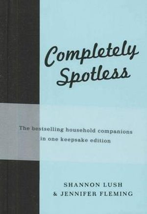Completely Spotless : The Bestselling Household Companions in One Keepsake Edition - Shannon Lush
