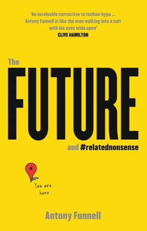 The Future and Related Nonsense : The Insiders Guide to Where We Are And Where We're Heading #relatednonsense - Antony Funnell