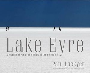 Lake Eyre : A Journey to the Heart of the Continent - Paul Lockyer