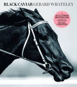 Black Caviar  : The Illustrated & Pictorial Edition of Gerard Whateley's Acclaimed Bestseller - Gerard Whateley